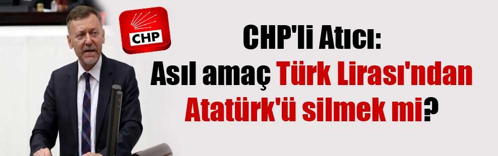 CHP'li Atıcı: Asıl amaç Türk Lirası'ndan Atatürk'ü silmek mi?