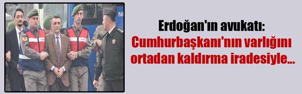 Erdoğan'ın avukatı: Cumhurbaşkanı'nın varlığını ortadan kaldırma iradesiyle…