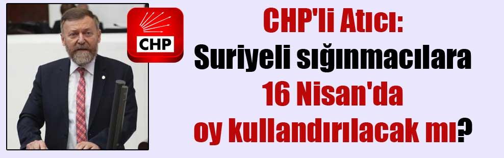CHP'li Atıcı: Suriyeli sığınmacılara 16 Nisan'da oy kullandırılacak mı?