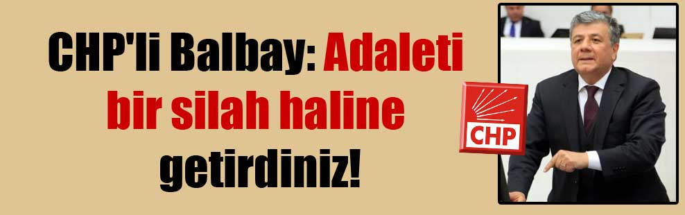 CHP'li Balbay: Adaleti bir silah haline getirdiniz!