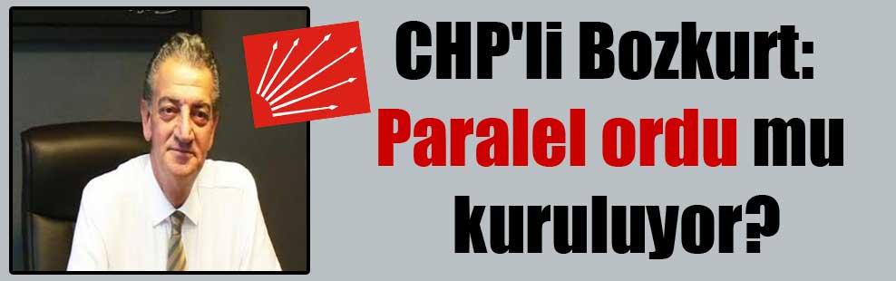 CHP'li Bozkurt: Paralel ordu mu kuruluyor?