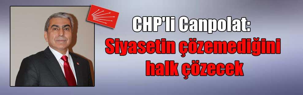 CHP'li Canpolat: Siyasetin çözemediğini halk çözecek