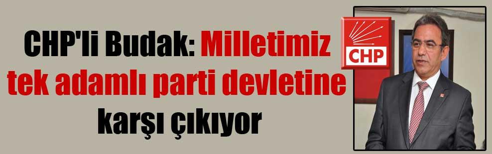 CHP'li Budak: Milletimiz tek adamlı parti devletine karşı çıkıyor