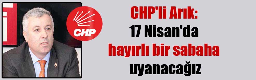 CHP'li Arık: 17 Nisan'da hayırlı bir sabaha uyanacağız