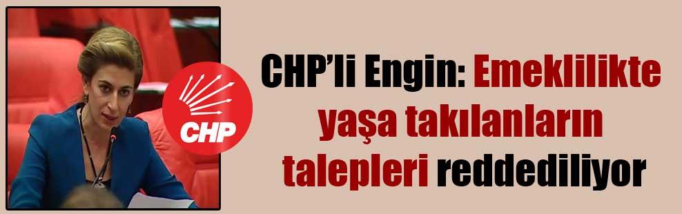 CHP'li Engin: Emeklilikte yaşa takılanların talepleri reddediliyor