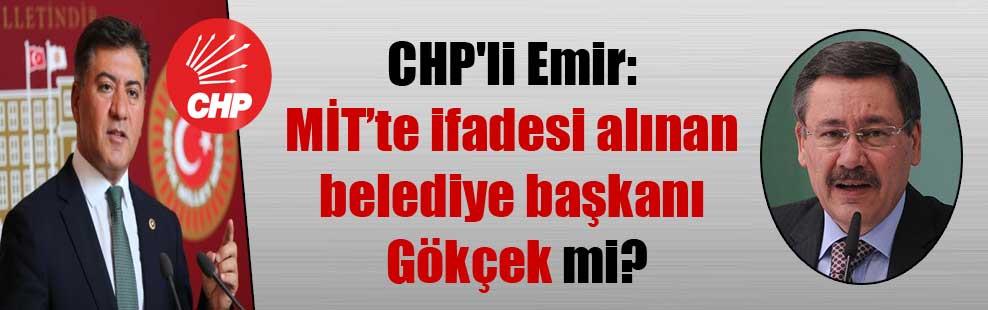 CHP'li Emir: MİT'te ifadesi alınan belediye başkanı Gökçek mi?