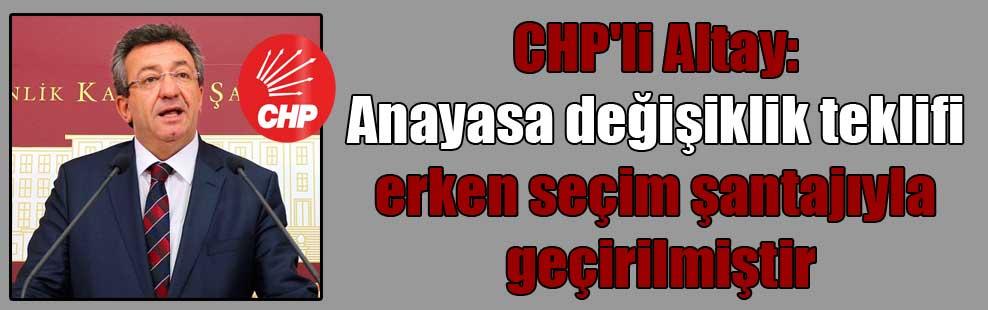 CHP'li Altay: Anayasa değişiklik teklifi erken seçim şantajıyla geçirilmiştir