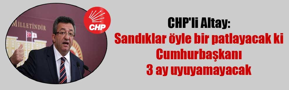 CHP'li Altay: Sandıklar öyle bir patlayacak ki Cumhurbaşkanı 3 ay uyuyamayacak