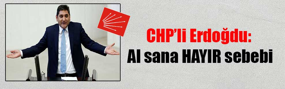 CHP'li Erdoğdu: Al sana HAYIR sebebi