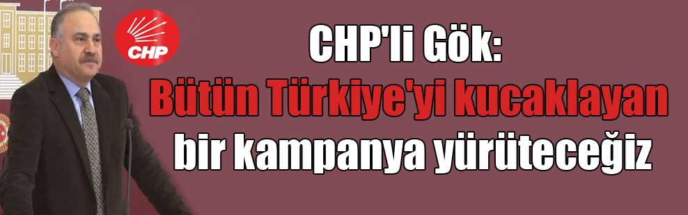 CHP'li Gök: Bütün Türkiye'yi kucaklayan bir kampanya yürüteceğiz