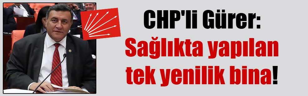 CHP'li Gürer: Sağlıkta yapılan tek yenilik bina!