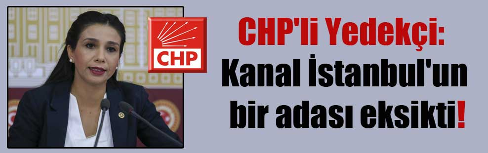 CHP'li Yedekçi: Kanal İstanbul'un bir adası eksikti!
