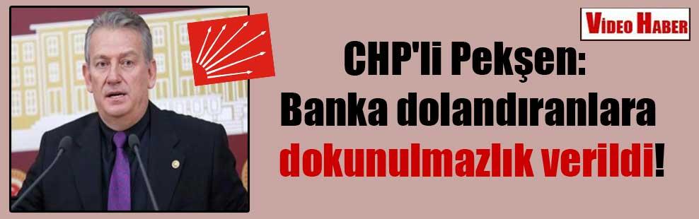 CHP'li Pekşen: Banka dolandıranlara dokunulmazlık verildi!