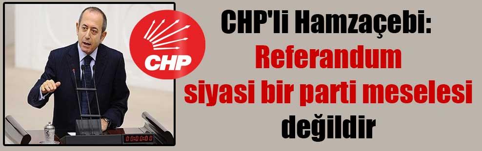 CHP'li Hamzaçebi: Referandum siyasi bir parti meselesi değildir