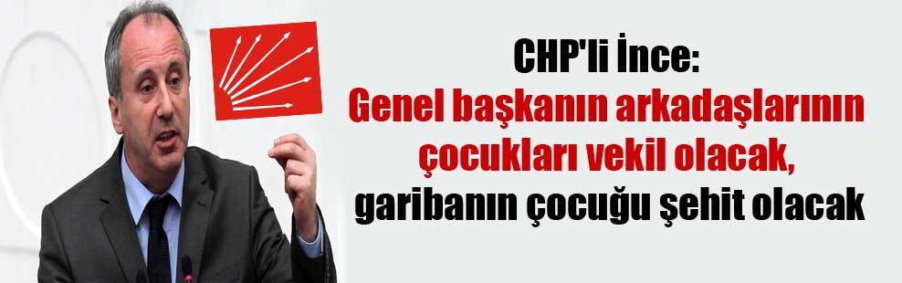 CHP'li İnce: Genel başkanın arkadaşlarının çocukları vekil olacak, garibanın çocuğu şehit olacak