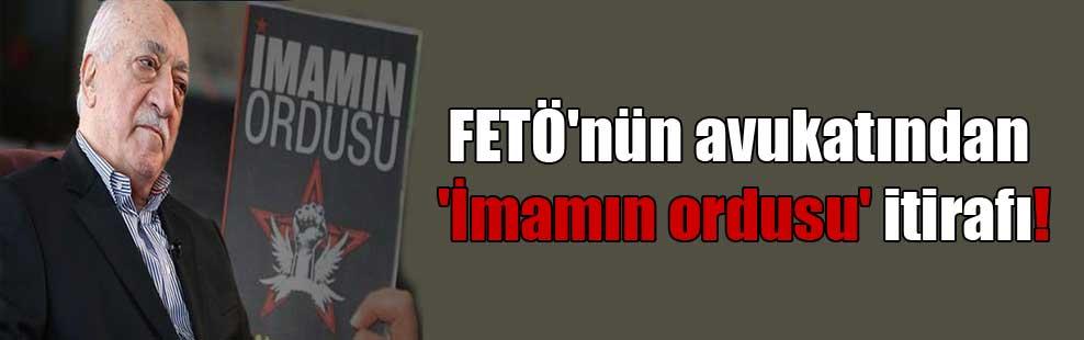 FETÖ'nün avukatından 'İmamın ordusu' itirafı!