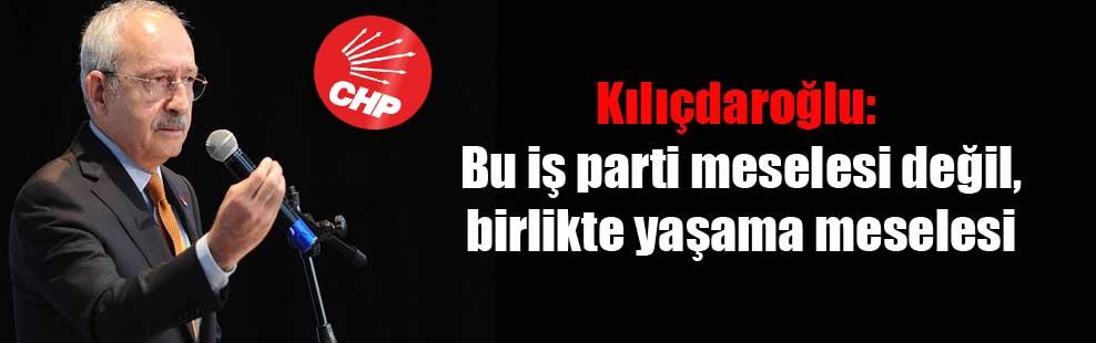 Kılıçdaroğlu: Bu iş parti meselesi değil, birlikte yaşama meselesi