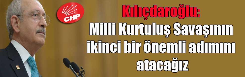 Kılıçdaroğlu: Milli Kurtuluş Savaşının ikinci bir önemli adımını atacağız