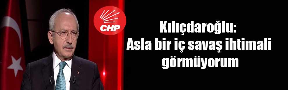 Kılıçdaroğlu: Asla bir iç savaş ihtimali görmüyorum