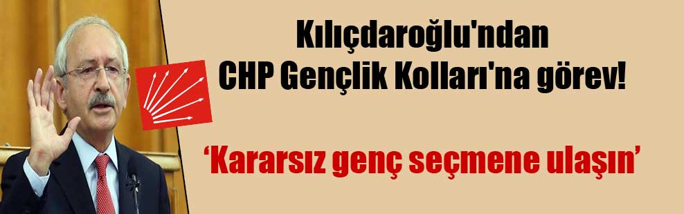 Kılıçdaroğlu'ndan CHP Gençlik Kolları'na görev!
