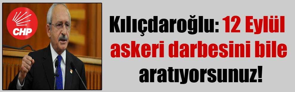 Kılıçdaroğlu: 12 Eylül askeri darbesini bile aratıyorsunuz!
