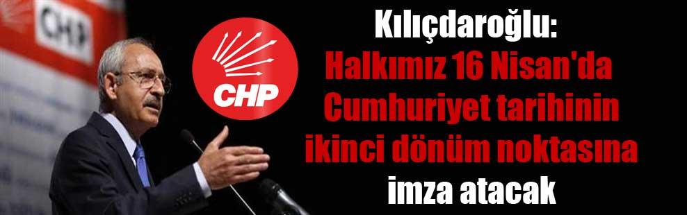 Kılıçdaroğlu: Halkımız 16 Nisan'da Cumhuriyet tarihinin ikinci dönüm noktasına imza atacak