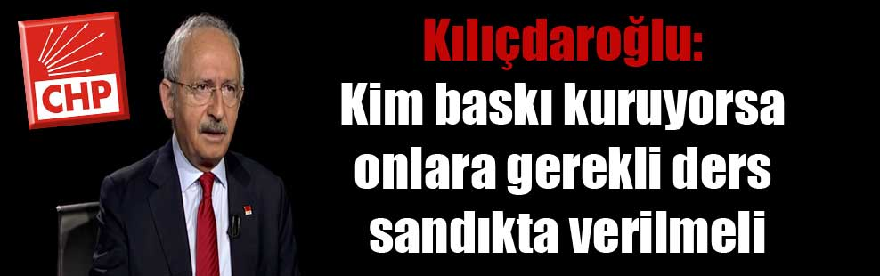 Kılıçdaroğlu: Kim baskı kuruyorsa onlara gerekli ders sandıkta verilmeli