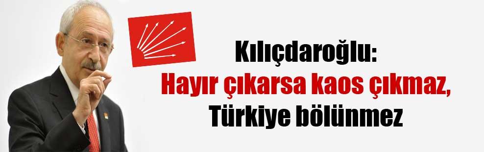 Kılıçdaroğlu: Hayır çıkarsa kaos çıkmaz, Türkiye bölünmez