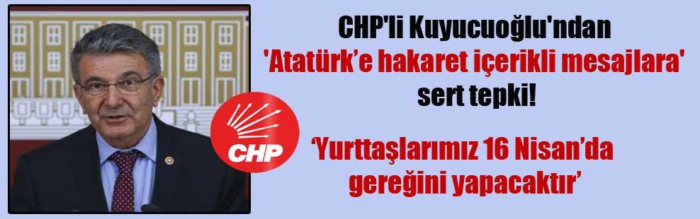 CHP'li Kuyucuoğlu'ndan 'Atatürk'e hakaret içerikli mesajlara' sert tepki!