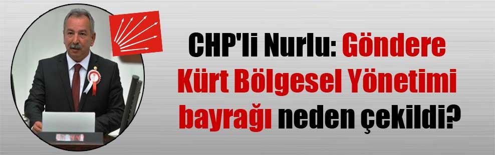 CHP'li Nurlu: Göndere Kürt Bölgesel Yönetimi bayrağı neden çekildi?