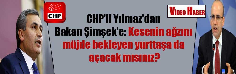 CHP'li Yılmaz'dan Bakan Şimşek'e: Kesenin ağzını müjde bekleyen yurttaşa da açacak mısınız?