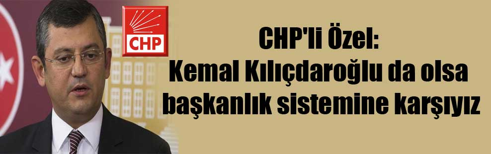 CHP'li Özel: Kemal Kılıçdaroğlu da olsa başkanlık sistemine karşıyız