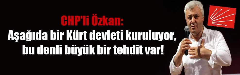 CHP'li Özkan: Aşağıda bir Kürt devleti kuruluyor, bu denli büyük bir tehdit var!
