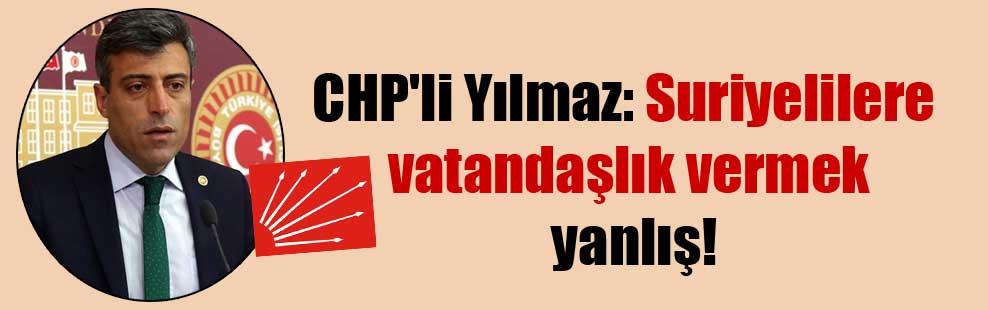 CHP'li Yılmaz: Suriyelilere vatandaşlık vermek yanlış!