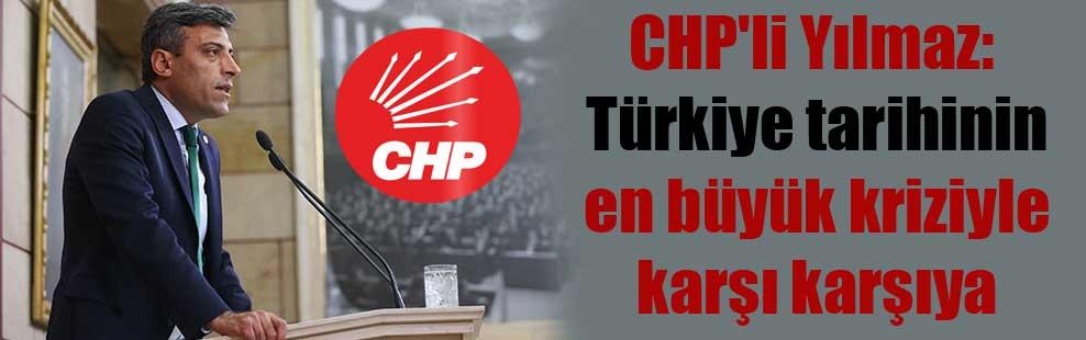CHP'li Yılmaz: Türkiye tarihinin en büyük kriziyle karşı karşıya