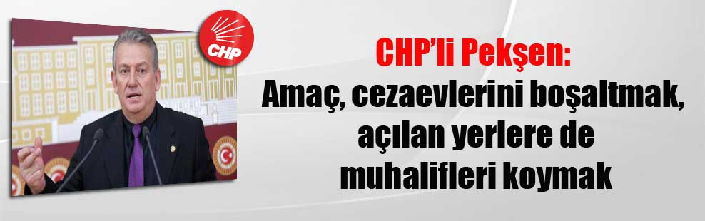 CHP'li Pekşen: Amaç, cezaevlerini boşaltmak, açılan yerlere de muhalifleri koymak