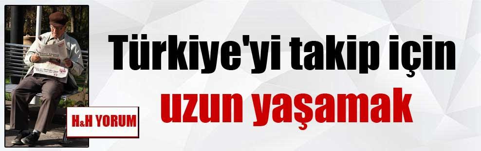 Türkiye'yi takip için uzun yaşamak