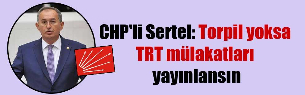 CHP'li Sertel: Torpil yoksa TRT mülakatları yayınlansın