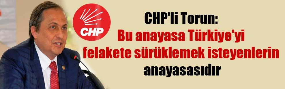 CHP'li Torun: Bu anayasa Türkiye'yi felakete sürüklemek isteyenlerin anayasasıdır