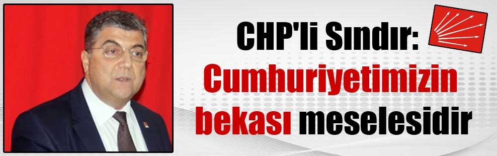 CHP'li Sındır: Cumhuriyetimizin bekası meselesidir