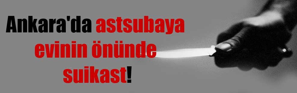 Ankara'da astsubaya evinin önünde suikast!