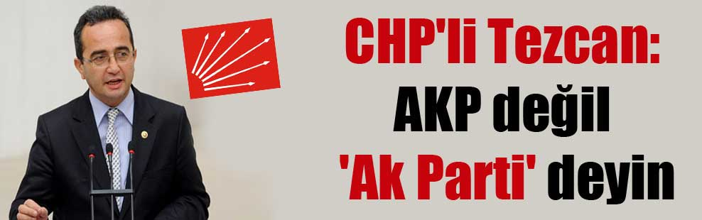 CHP'li Tezcan: AKP değil 'Ak Parti' deyin