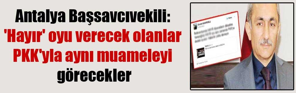 Antalya Başsavcıvekili: 'Hayır' oyu verecek olanlar PKK'yla aynı muameleyi görecekler