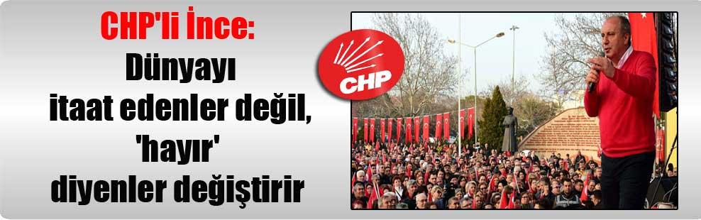CHP'li İnce: Dünyayı itaat edenler değil, 'hayır' diyenler değiştirir