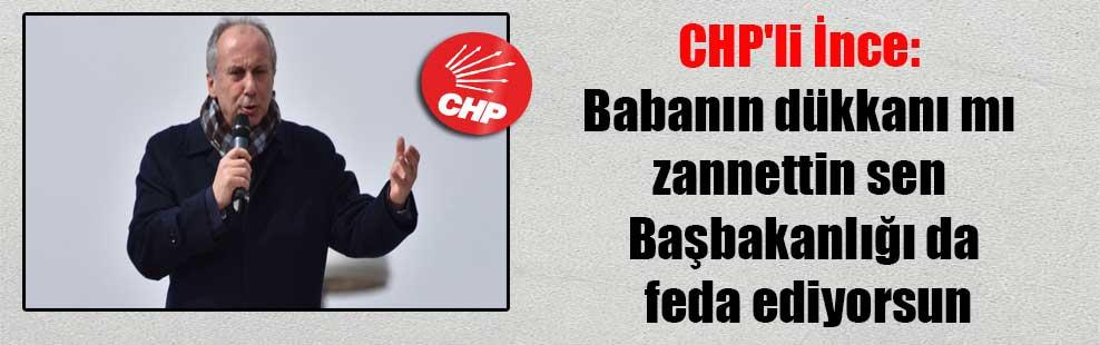 CHP'li İnce: Babanın dükkanı mı zannettin sen Başbakanlığı da feda ediyorsun