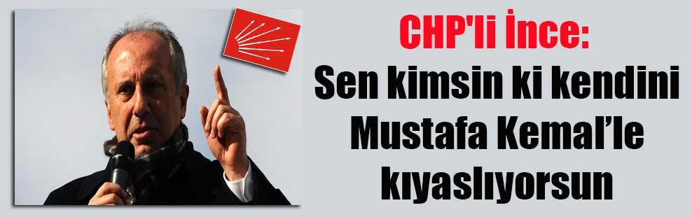 CHP'li İnce: Sen kimsin ki kendini Mustafa Kemal'le kıyaslıyorsun