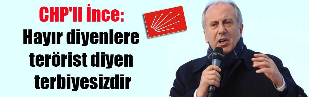 CHP'li İnce: Hayır diyenlere terörist diyen terbiyesizdir