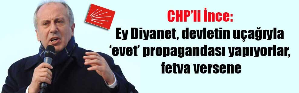 CHP'li İnce: Ey Diyanet, devletin uçağıyla 'evet' propagandası yapıyorlar, fetva versene
