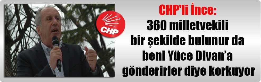 CHP'li İnce: 360 milletvekili bir şekilde bulunur da beni Yüce Divan'a gönderirler diye korkuyor