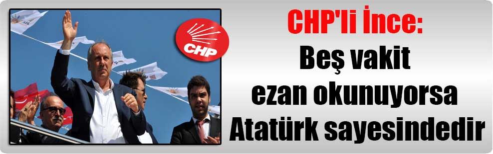 CHP'li İnce: Beş vakit ezan okunuyorsa Atatürk sayesindedir